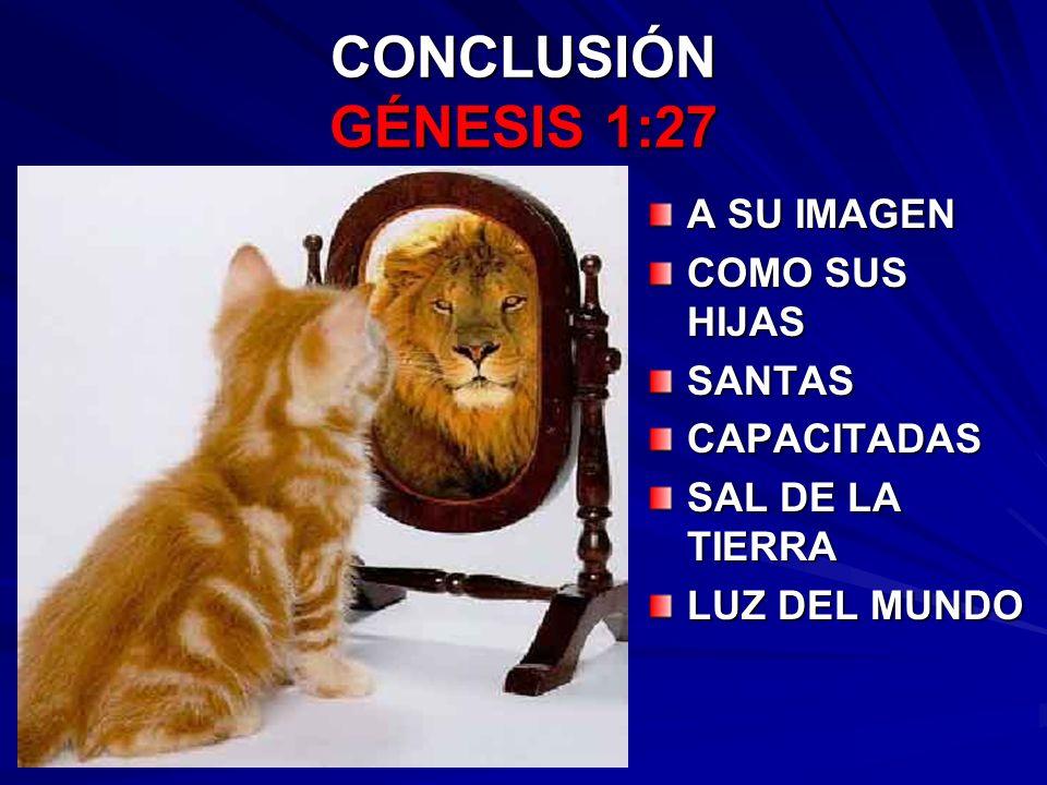 CONCLUSIÓN GÉNESIS 1:27 A SU IMAGEN COMO SUS HIJAS SANTASCAPACITADAS SAL DE LA TIERRA LUZ DEL MUNDO