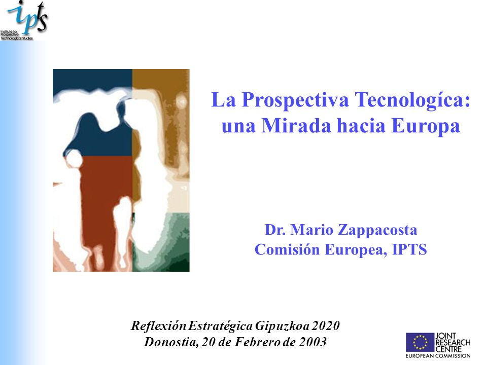 La Prospectiva Tecnologíca: una Mirada hacia Europa Dr. Mario Zappacosta Comisión Europea, IPTS Reflexión Estratégica Gipuzkoa 2020 Donostia, 20 de Fe