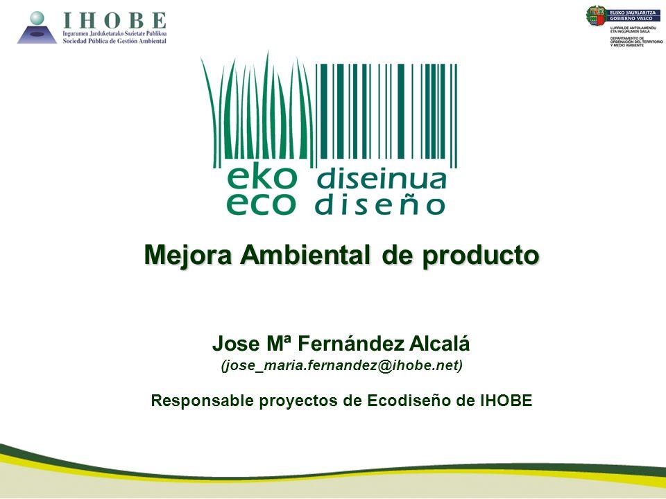 Mejora Ambiental de producto Jose Mª Fernández Alcalá (jose_maria.fernandez@ihobe.net) Responsable proyectos de Ecodiseño de IHOBE