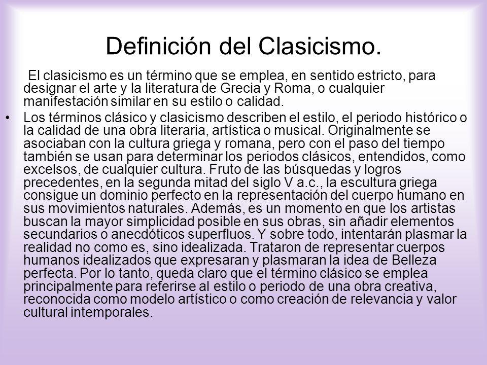 Definición del Clasicismo. El clasicismo es un término que se emplea, en sentido estricto, para designar el arte y la literatura de Grecia y Roma, o c