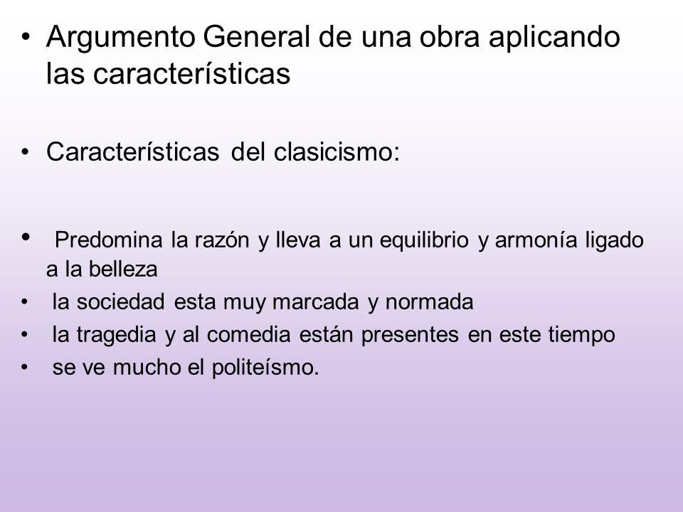 Argumento General de una obra aplicando las características Características del clasicismo: Predomina la razón y lleva a un equilibrio y armonía ligad