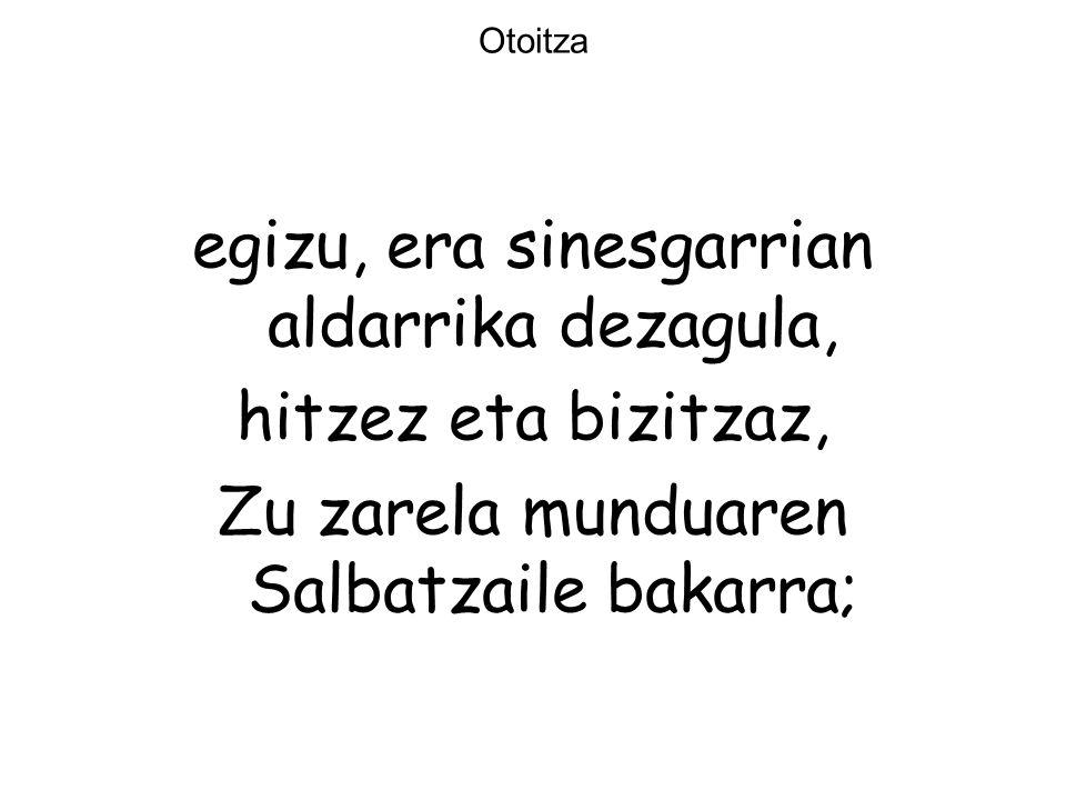 Otoitza egizu, era sinesgarrian aldarrika dezagula, hitzez eta bizitzaz, Zu zarela munduaren Salbatzaile bakarra;