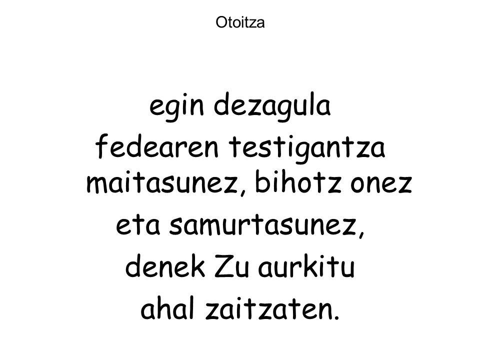 Otoitza egin dezagula fedearen testigantza maitasunez, bihotz onez eta samurtasunez, denek Zu aurkitu ahal zaitzaten.