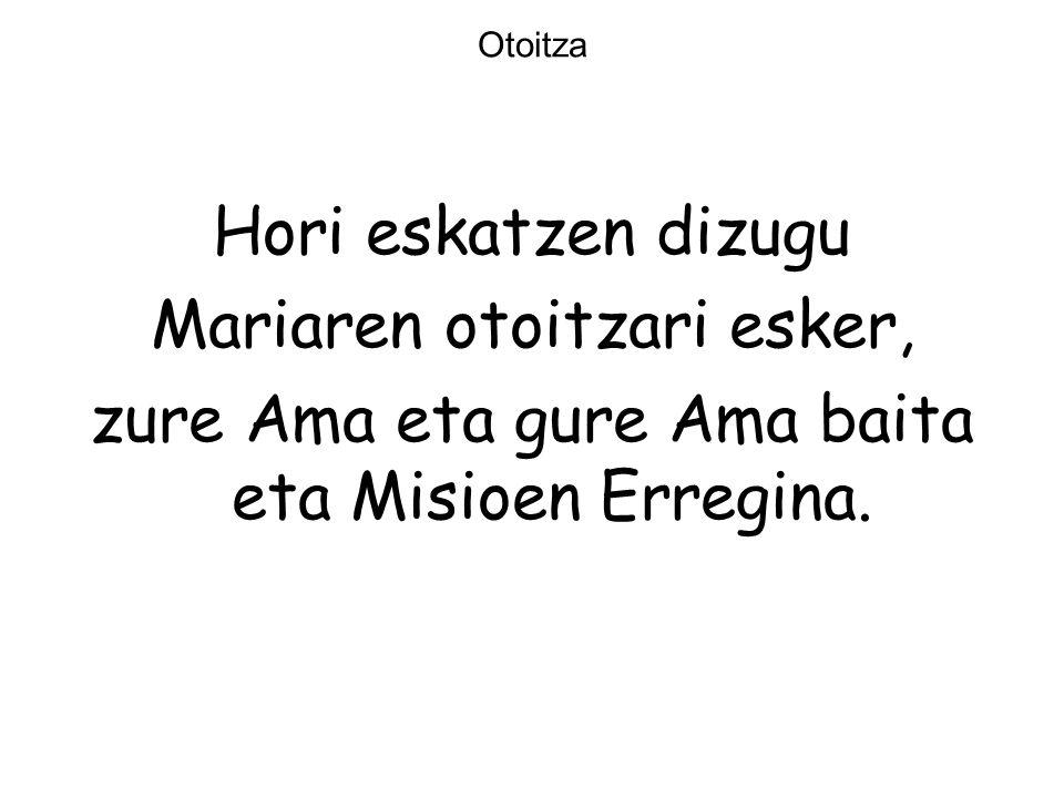 Otoitza Hori eskatzen dizugu Mariaren otoitzari esker, zure Ama eta gure Ama baita eta Misioen Erregina.