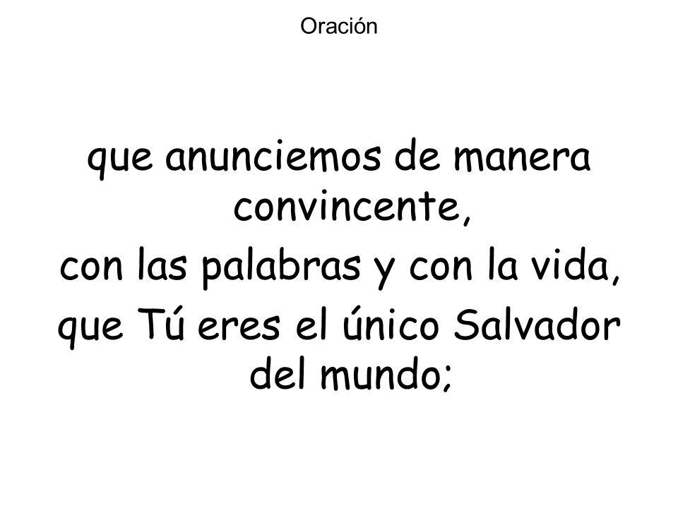 Oración que anunciemos de manera convincente, con las palabras y con la vida, que Tú eres el único Salvador del mundo;