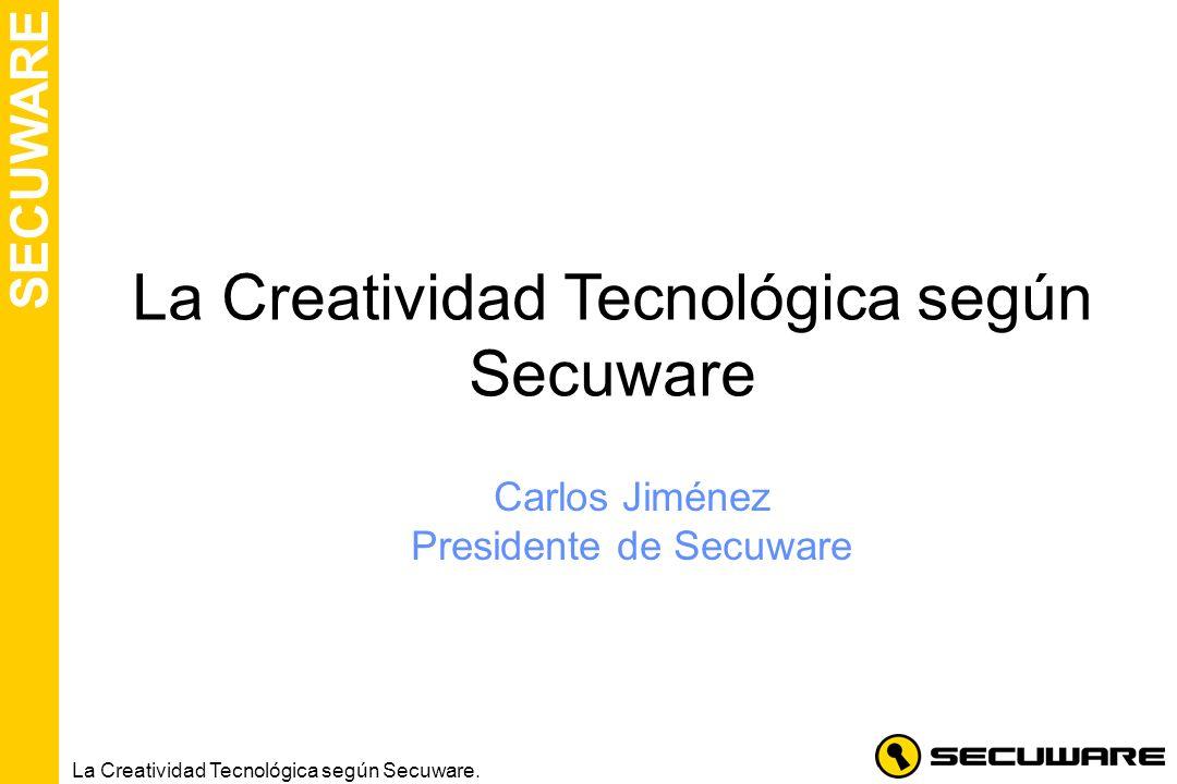 SECUWARE La Creatividad Tecnológica según Secuware. La Creatividad Tecnológica según Secuware Carlos Jiménez Presidente de Secuware