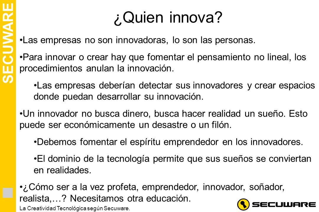 SECUWARE La Creatividad Tecnológica según Secuware. ¿Quien innova? Las empresas no son innovadoras, lo son las personas. Para innovar o crear hay que