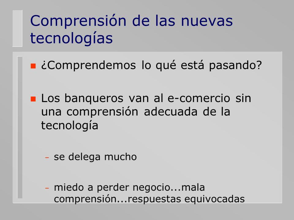 Comprensión de las nuevas tecnologías n ¿Comprendemos lo qué está pasando? n Los banqueros van al e-comercio sin una comprensión adecuada de la tecnol
