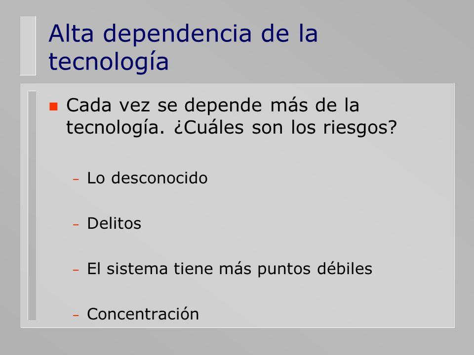 Alta dependencia de la tecnología n Cada vez se depende más de la tecnología. ¿Cuáles son los riesgos? – Lo desconocido – Delitos – El sistema tiene m