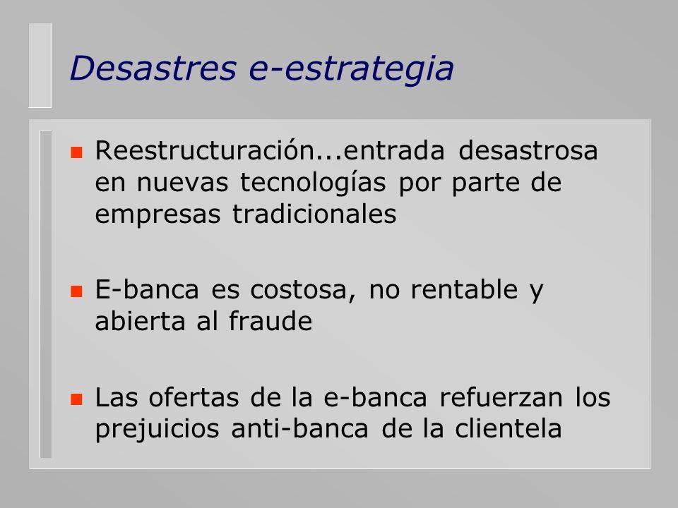 Desastres e-estrategia n Reestructuración...entrada desastrosa en nuevas tecnologías por parte de empresas tradicionales n E-banca es costosa, no rent