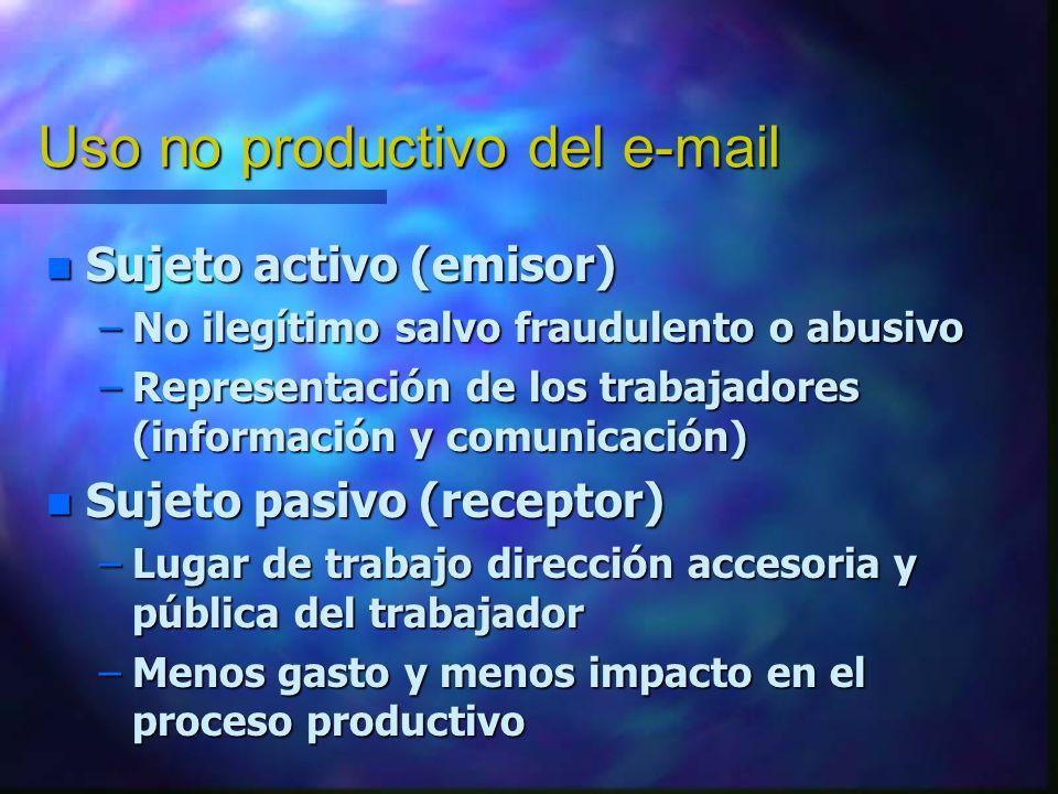 Uso no productivo del e-mail n Sujeto activo (emisor) –No ilegítimo salvo fraudulento o abusivo –Representación de los trabajadores (información y com