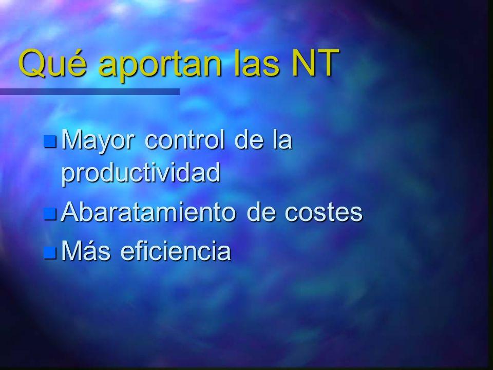 Qué aportan las NT Mayor control de la productividad Mayor control de la productividad Abaratamiento de costes Abaratamiento de costes Más eficiencia