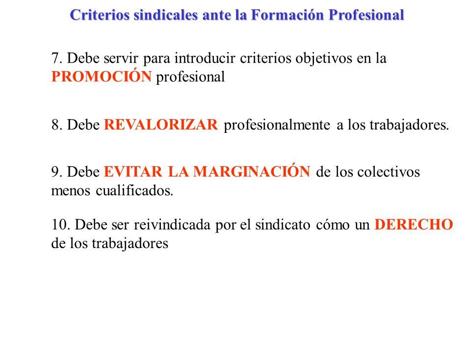 Criterios sindicales ante la Formación Profesional 7. Debe servir para introducir criterios objetivos en la PROMOCIÓN profesional 8. Debe REVALORIZAR