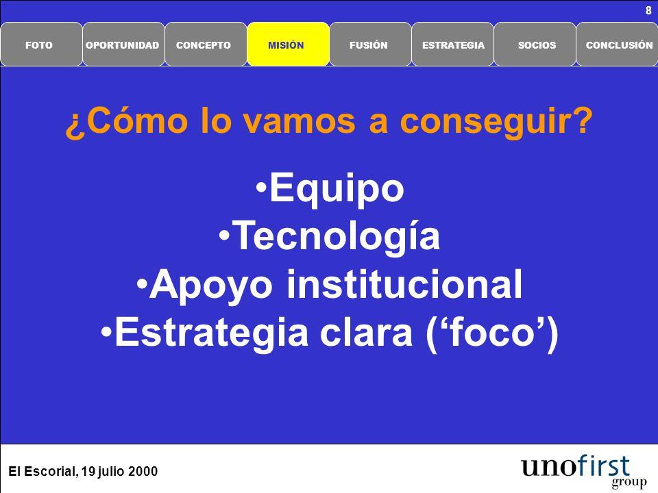 El Escorial, 19 julio 2000 8 Equipo Tecnología Apoyo institucional Estrategia clara (foco) ¿Cómo lo vamos a conseguir? CONCLUSIÓNSOCIOSESTRATEGIAFUSIÓ