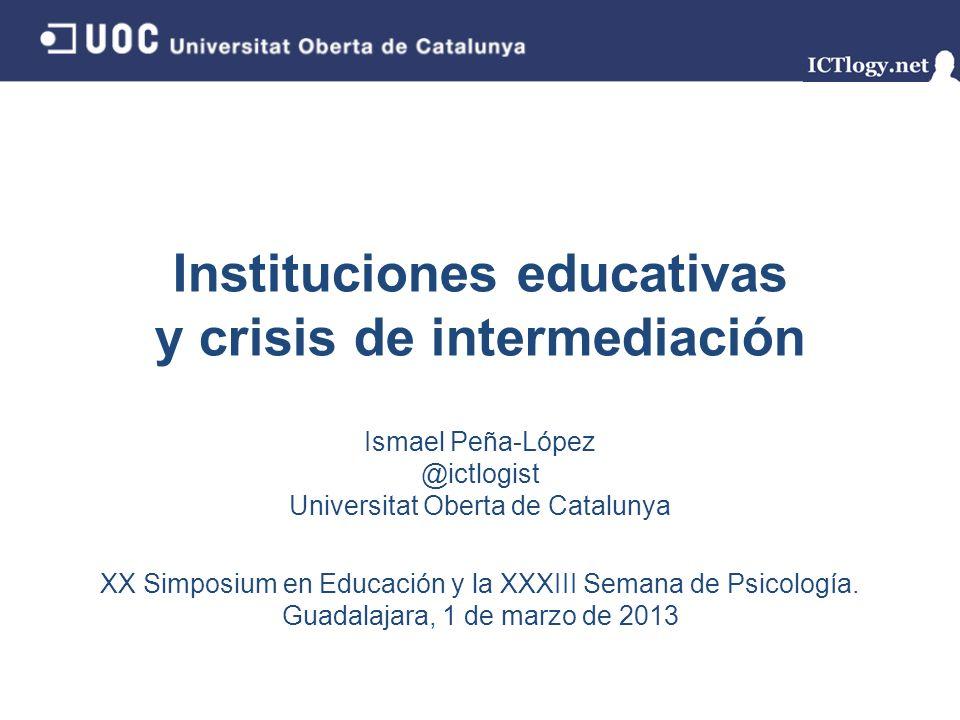 Instituciones educativas y crisis de intermediación Ismael Peña-López @ictlogist Universitat Oberta de Catalunya XX Simposium en Educación y la XXXIII Semana de Psicología.