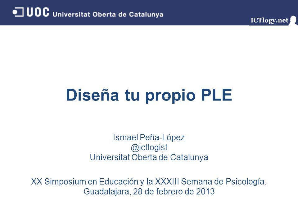 Diseña tu propio PLE Ismael Peña-López @ictlogist Universitat Oberta de Catalunya XX Simposium en Educación y la XXXIII Semana de Psicología.