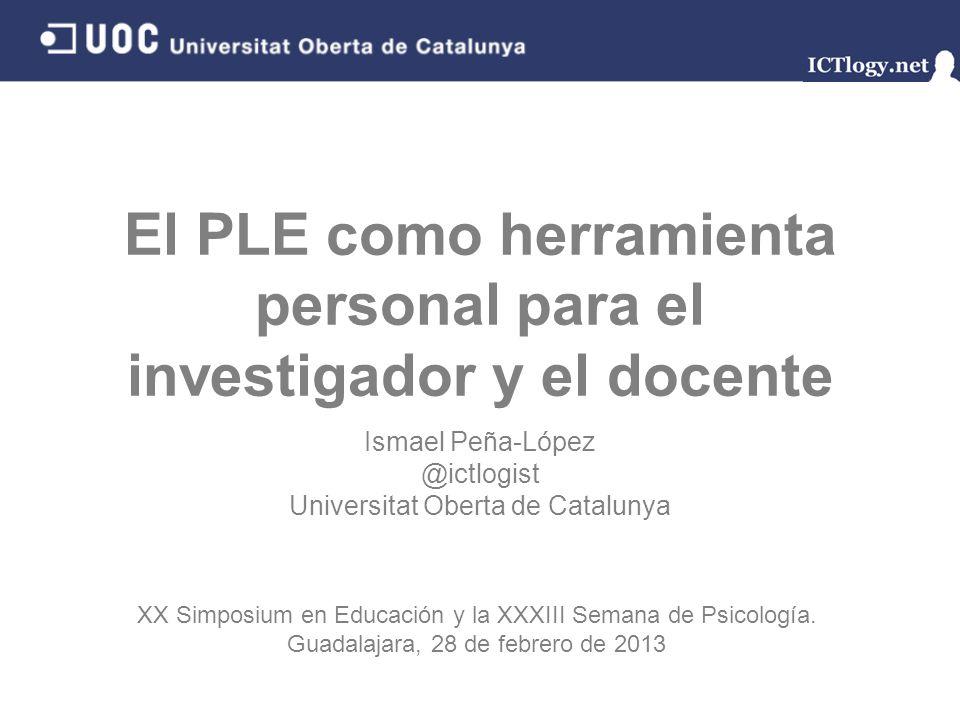 El PLE como herramienta personal para el investigador y el docente Ismael Peña-López @ictlogist Universitat Oberta de Catalunya XX Simposium en Educac