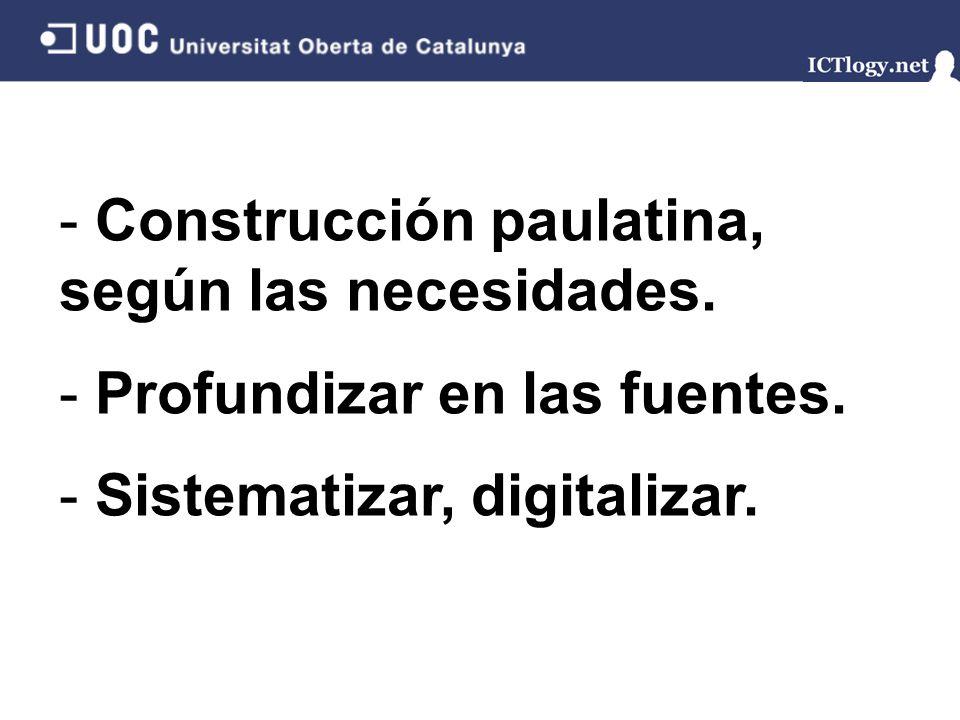 - Construcción paulatina, según las necesidades. - Profundizar en las fuentes. - Sistematizar, digitalizar.