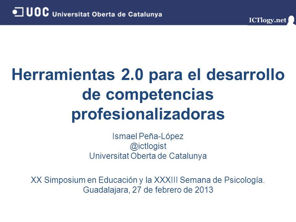 Herramientas 2.0 para el desarrollo de competencias profesionalizadoras Ismael Peña-López @ictlogist Universitat Oberta de Catalunya XX Simposium en E