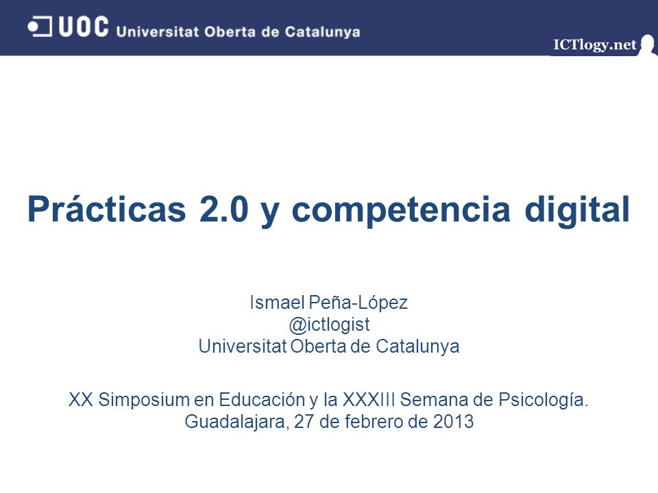 Prácticas 2.0 y competencia digital Ismael Peña-López @ictlogist Universitat Oberta de Catalunya XX Simposium en Educación y la XXXIII Semana de Psicología.