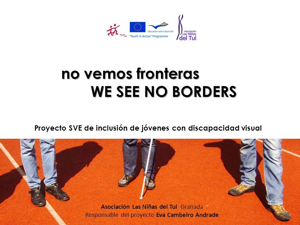 no vemos fronteras WE SEE NO BORDERS Proyecto SVE de inclusión de jóvenes con discapacidad visual Asociación Las Niñas del Tul Granada Responsable del