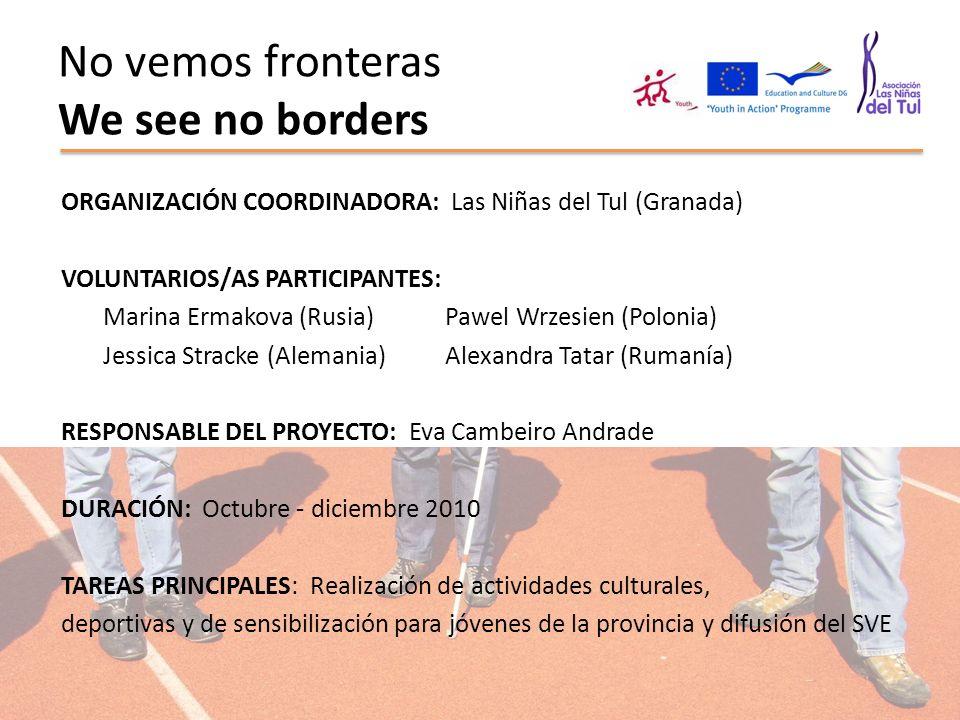 No vemos fronteras We see no borders ORGANIZACIÓN COORDINADORA: Las Niñas del Tul (Granada) VOLUNTARIOS/AS PARTICIPANTES: Marina Ermakova (Rusia) Pawe