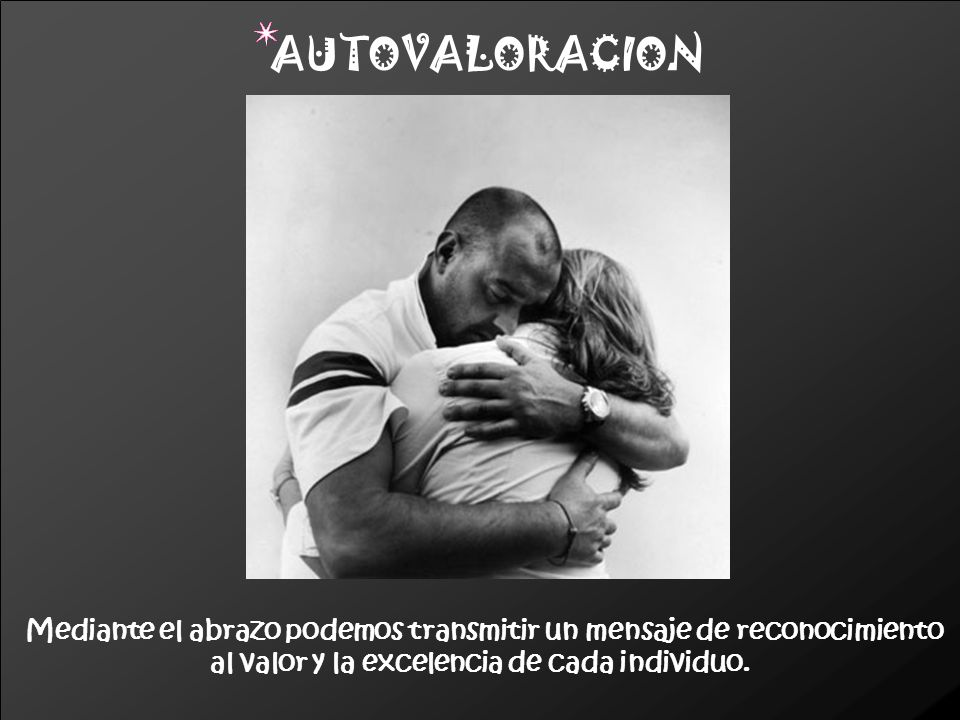 Mediante el abrazo podemos transmitir un mensaje de reconocimiento al valor y la excelencia de cada individuo. AUTOVALORACION