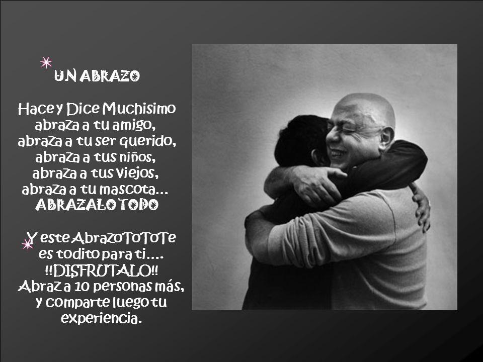 UN ABRAZO Hace y Dice Muchisimo abraza a tu amigo, abraza a tu ser querido, abraza a tus niños, abraza a tus viejos, abraza a tu mascota… ABRAZALO TOD