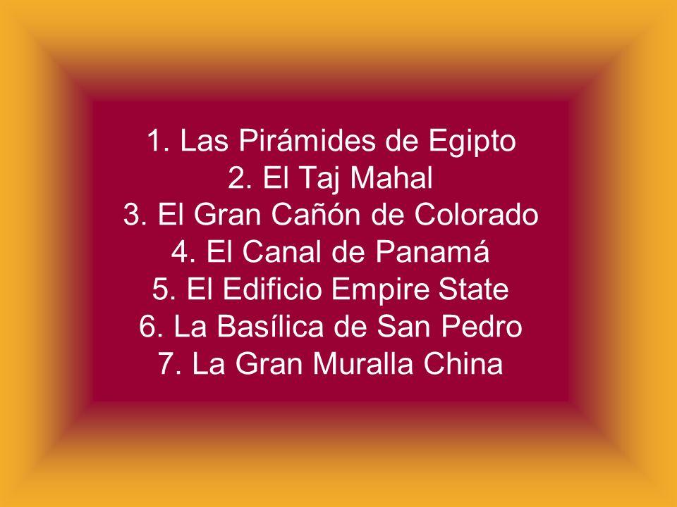 1. Las Pirámides de Egipto 2. El Taj Mahal 3. El Gran Cañón de Colorado 4. El Canal de Panamá 5. El Edificio Empire State 6. La Basílica de San Pedro