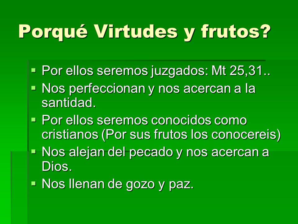 Porqué Virtudes y frutos? Por ellos seremos juzgados: Mt 25,31.. Por ellos seremos juzgados: Mt 25,31.. Nos perfeccionan y nos acercan a la santidad.