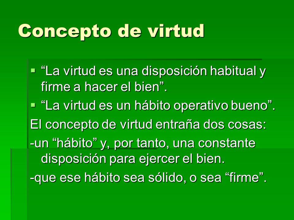 Concepto de virtud La virtud es una disposición habitual y firme a hacer el bien. La virtud es una disposición habitual y firme a hacer el bien. La vi