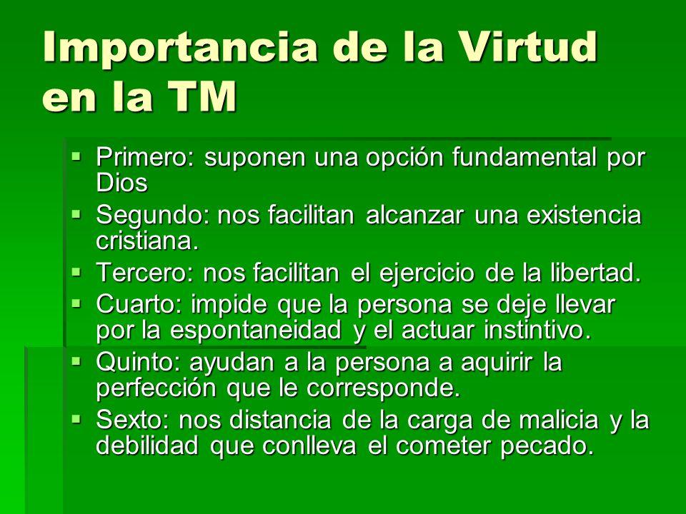 Importancia de la Virtud en la TM Primero: suponen una opción fundamental por Dios Primero: suponen una opción fundamental por Dios Segundo: nos facil