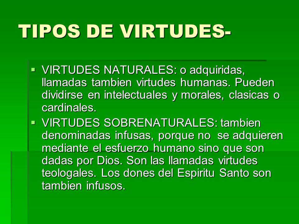 TIPOS DE VIRTUDES- VIRTUDES NATURALES: o adquiridas, llamadas tambien virtudes humanas. Pueden dividirse en intelectuales y morales, clasicas o cardin