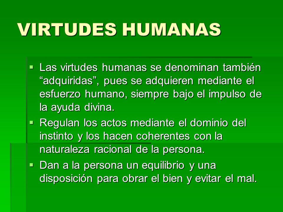 VIRTUDES HUMANAS Las virtudes humanas se denominan también adquiridas, pues se adquieren mediante el esfuerzo humano, siempre bajo el impulso de la ay