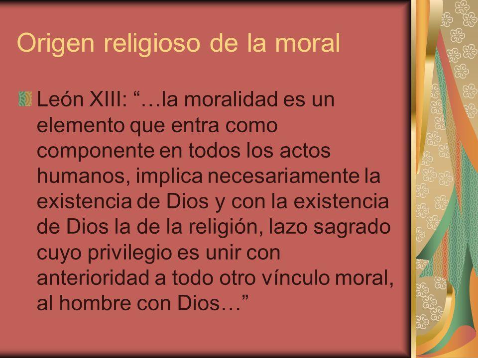 Origen religoso de la moral Pio XI: Sobre la fe en Dios, genuina y pura, se funda la moralidad del género humano.