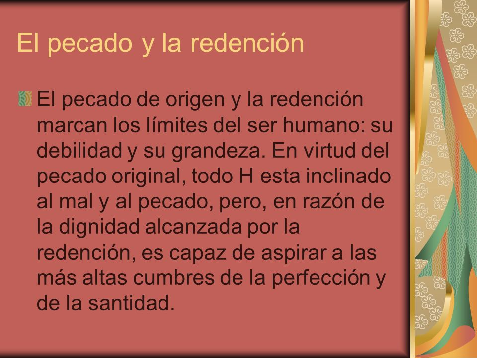 El pecado y la redención El pecado de origen y la redención marcan los límites del ser humano: su debilidad y su grandeza. En virtud del pecado origin