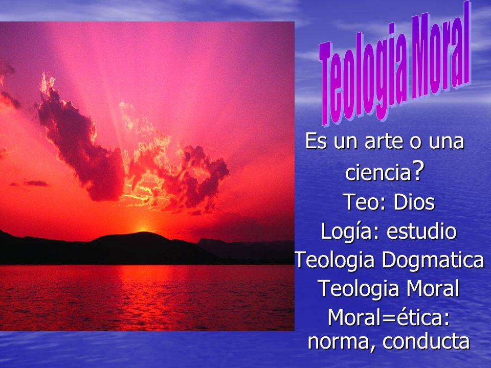 Es un arte o una ciencia ? Teo: Dios Logía: estudio Teologia Dogmatica Teologia Moral Moral=ética: norma, conducta