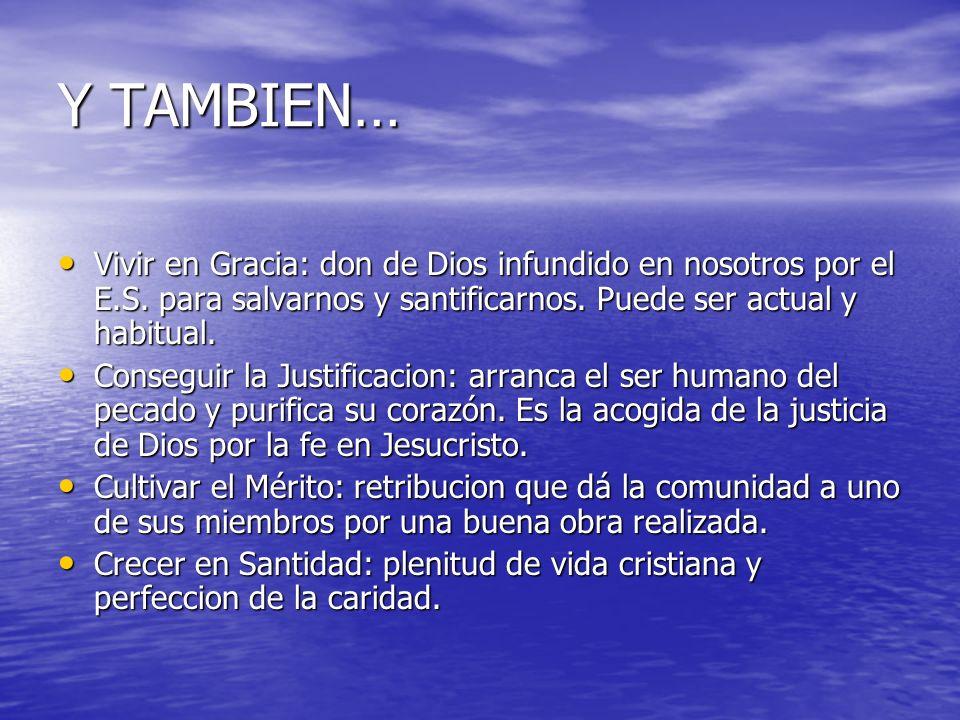 Y TAMBIEN… Vivir en Gracia: don de Dios infundido en nosotros por el E.S. para salvarnos y santificarnos. Puede ser actual y habitual. Vivir en Gracia