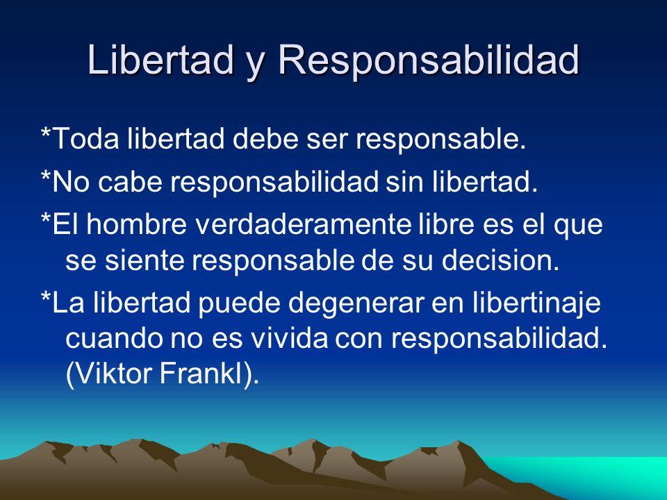 Libertad y Responsabilidad *Toda libertad debe ser responsable. *No cabe responsabilidad sin libertad. *El hombre verdaderamente libre es el que se si