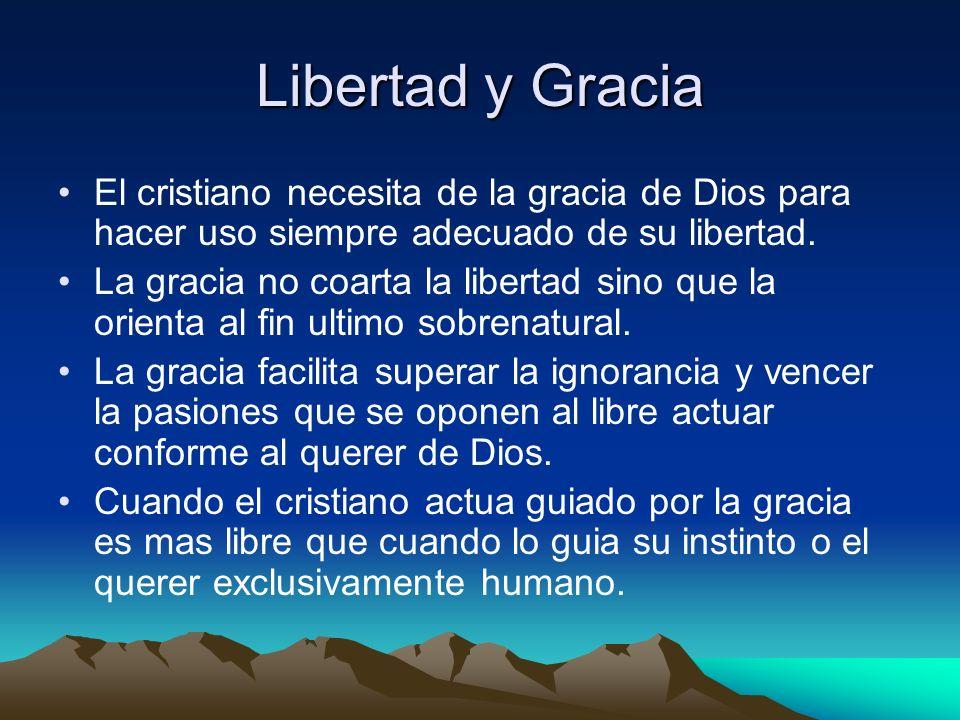 Libertad y Gracia El cristiano necesita de la gracia de Dios para hacer uso siempre adecuado de su libertad. La gracia no coarta la libertad sino que