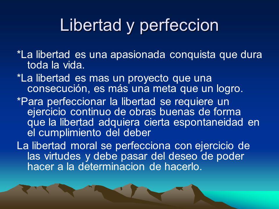 Libertad y perfeccion *La libertad es una apasionada conquista que dura toda la vida. *La libertad es mas un proyecto que una consecución, es más una