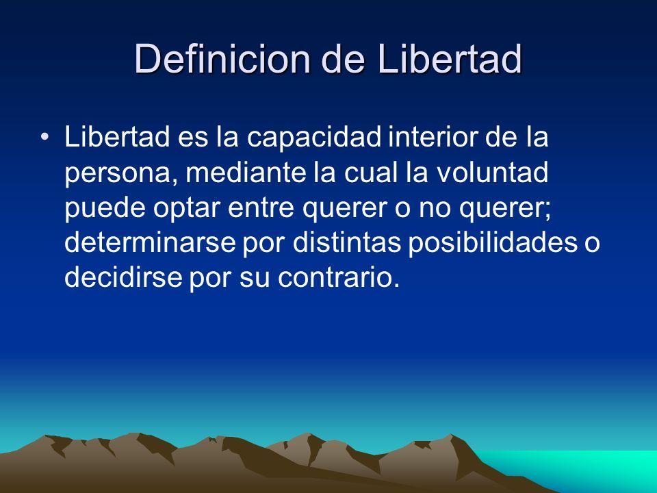Definicion de Libertad Libertad es la capacidad interior de la persona, mediante la cual la voluntad puede optar entre querer o no querer; determinars