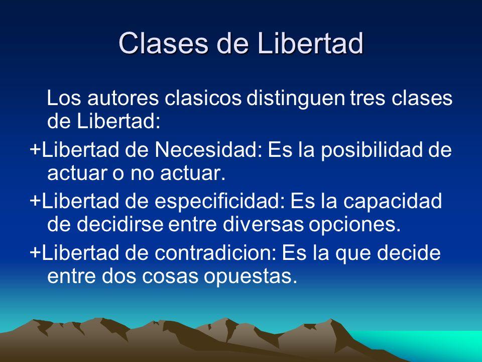 Clases de Libertad Los autores clasicos distinguen tres clases de Libertad: +Libertad de Necesidad: Es la posibilidad de actuar o no actuar. +Libertad