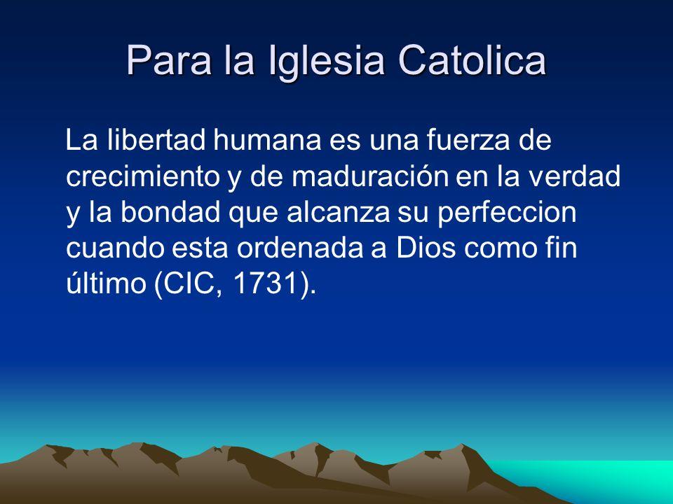 Para la Iglesia Catolica La libertad humana es una fuerza de crecimiento y de maduración en la verdad y la bondad que alcanza su perfeccion cuando est