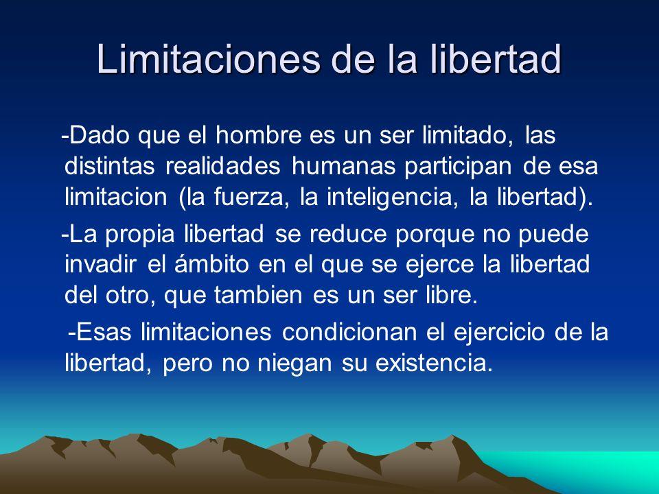 Limitaciones de la libertad -Dado que el hombre es un ser limitado, las distintas realidades humanas participan de esa limitacion (la fuerza, la intel