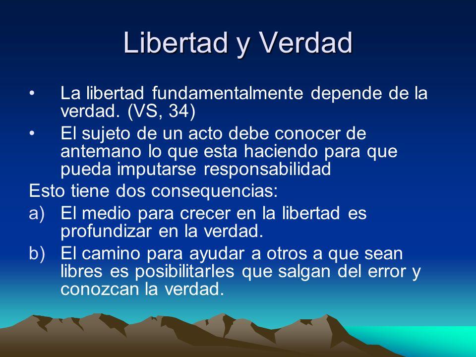 Libertad y Verdad La libertad fundamentalmente depende de la verdad. (VS, 34) El sujeto de un acto debe conocer de antemano lo que esta haciendo para