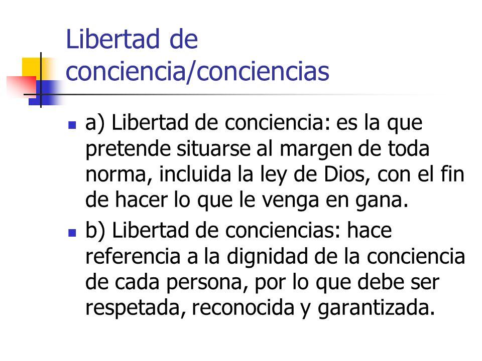 Libertad de conciencia/conciencias a) Libertad de conciencia: es la que pretende situarse al margen de toda norma, incluida la ley de Dios, con el fin