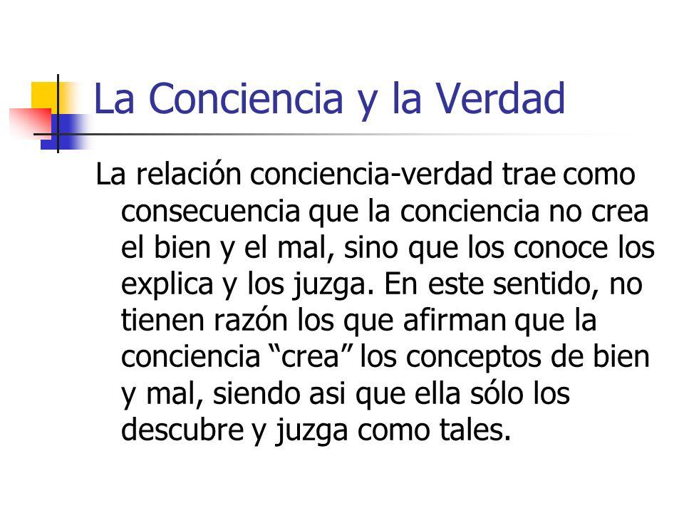 La Conciencia y la Verdad La relación conciencia-verdad trae como consecuencia que la conciencia no crea el bien y el mal, sino que los conoce los exp