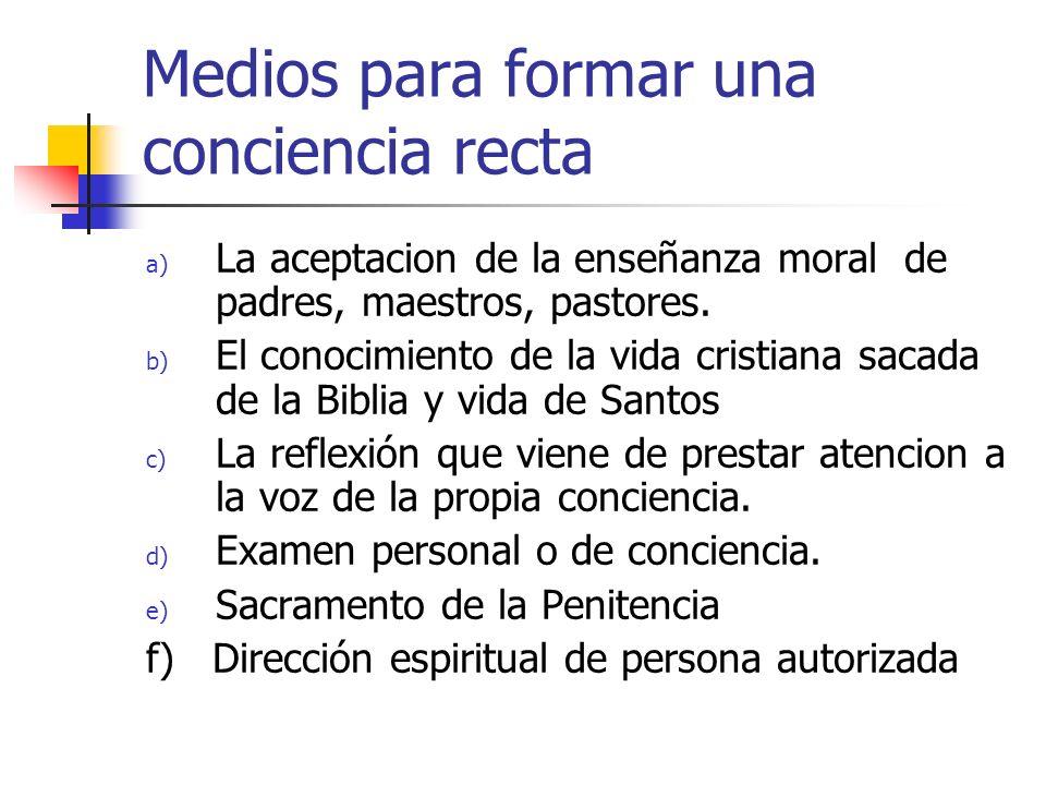 Medios para formar una conciencia recta a) La aceptacion de la enseñanza moral de padres, maestros, pastores. b) El conocimiento de la vida cristiana