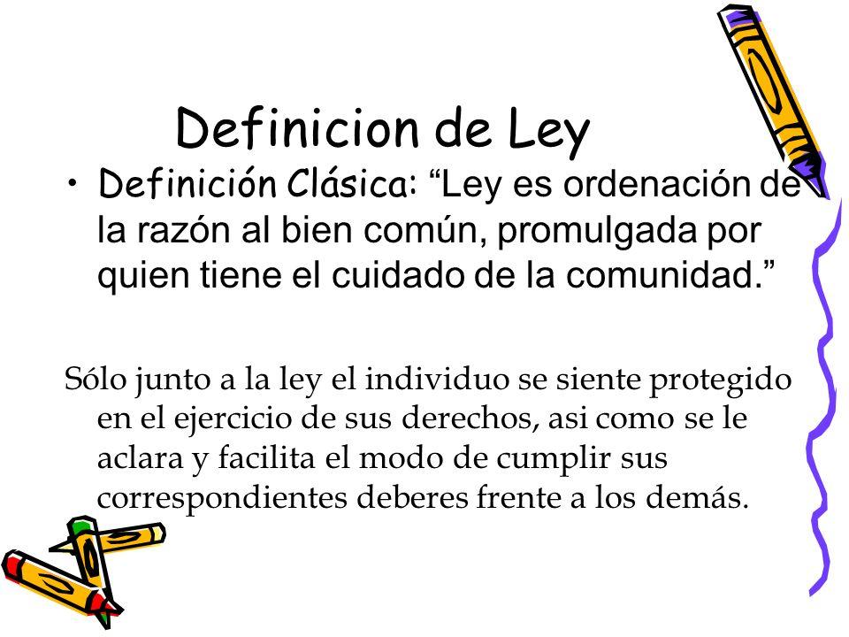 Definicion de Ley Definición Clásica: Ley es ordenación de la razón al bien común, promulgada por quien tiene el cuidado de la comunidad. Sólo junto a